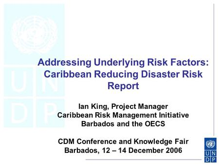 Addressing Underlying Risk Factors: Caribbean Reducing Disaster Risk Report Ian King, Project Manager Caribbean Risk Management Initiative Barbados and.