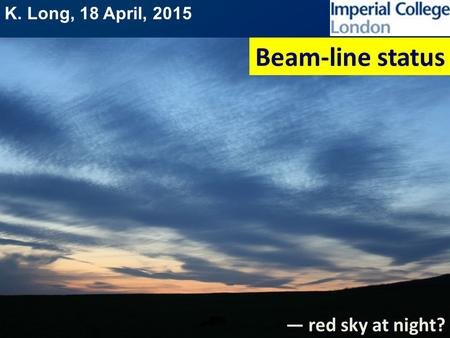K. Long, 18 April, 2015 Beam-line status — red sky at night?