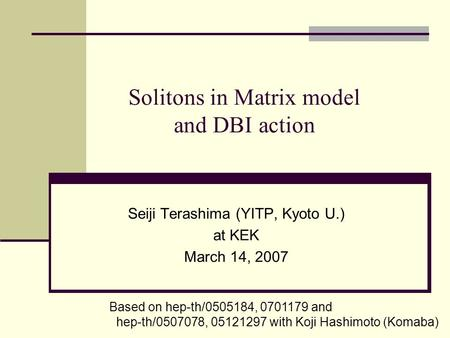 Solitons in Matrix model and DBI action Seiji Terashima (YITP, Kyoto U.) at KEK March 14, 2007 Based on hep-th/0505184, 0701179 and hep-th/0507078, 05121297.