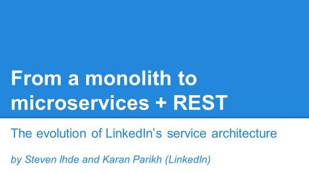 From a monolith to microservices + REST The evolution of LinkedIn's service architecture by Steven Ihde and Karan Parikh (LinkedIn)