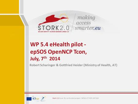 Stork 2.0 is an EU co-funded project INFSO-ICT-PSP-297263 Robert Scharinger & Gottfried Heider (Ministry of Health, AT) WP 5.4 eHealth pilot - epSOS OpenNCP.