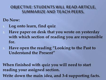 Do Now: 1. Log onto learn, find quiz 2. Have paper on desk that you wrote on yesterday with which section of reading you are responsible for. 3. Have open.