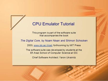 Slide 1CPU Emulator Tutorial This program is part of the software suite that accompanies the book The Digital Core, by Noam Nisan and Shimon Schocken 2003,