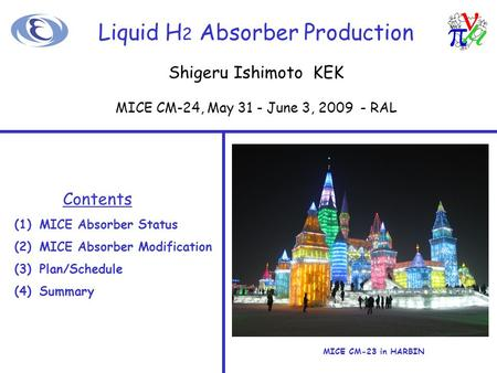 Liquid H 2 Absorber Production Contents (1)MICE Absorber Status (2)MICE Absorber Modification (3)Plan/Schedule (4)Summary MICE CM-23 in HARBIN Shigeru.