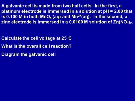 A galvanic cell is made from two half cells. In the first, a platinum electrode is immersed in a solution at pH = 2.00 that is 0.100 M in both MnO 4 -