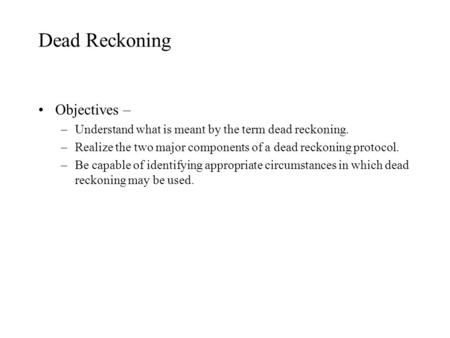 Dead Reckoning Objectives – –Understand what is meant by the term dead reckoning. –Realize the two major components of a dead reckoning protocol. –Be capable.