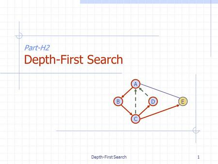 Depth-First Search1 Part-H2 Depth-First Search DB A C E.