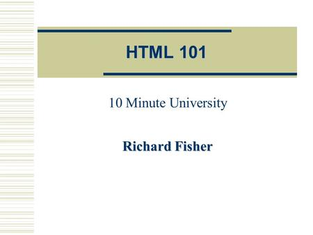HTML 101 10 Minute University Richard Fisher 10/1/2001 HTML 101 -- FSA Training2 HTML Overview  HTML  HyperText Markup Language.