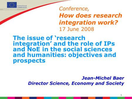 1 Conference, How does research integration work? 17 June 2008 The issue of 'research integration' and the role of IPs and NoE in the social sciences and.