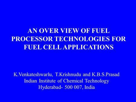 AN OVER VIEW OF FUEL PROCESSOR TECHNOLOGIES FOR FUEL CELL APPLICATIONS K.Venkateshwarlu, T.Krishnudu and K.B.S.Prasad Indian Institute of Chemical Technology.