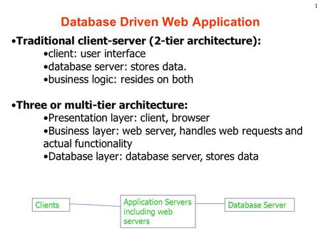 1 Database Driven Web Application Clients Application Servers including web servers Database Server Traditional client-server (2-tier architecture): client: