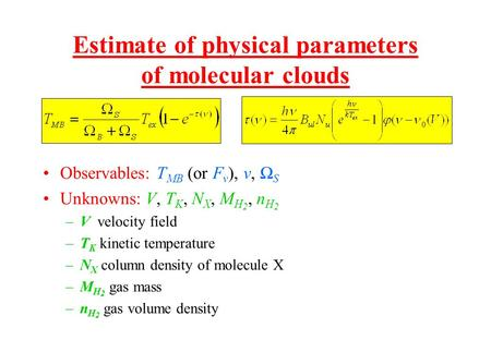 Estimate of physical parameters of molecular clouds Observables: T MB (or F ν ), ν, Ω S Unknowns: V, T K, N X, M H 2, n H 2 –V velocity field –T K kinetic.
