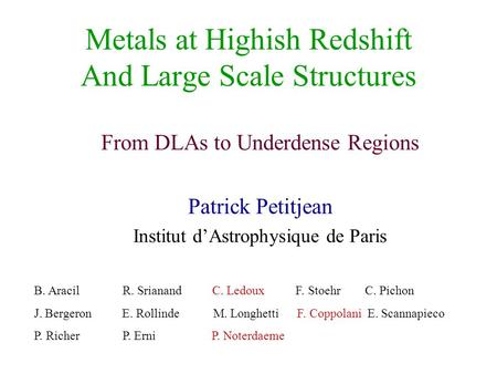 Metals at Highish Redshift And Large Scale Structures From DLAs to Underdense Regions Patrick Petitjean Institut d'Astrophysique de Paris B. Aracil R.