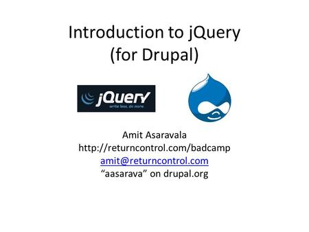 "Introduction to jQuery (for Drupal) Amit Asaravala  ""aasarava"" on drupal.org."