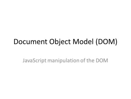 Document Object Model (DOM) JavaScript manipulation of the DOM.