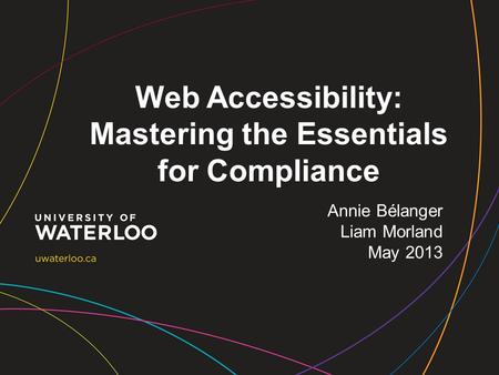 Web Accessibility: Mastering the Essentials for Compliance Annie Bélanger Liam Morland May 2013.