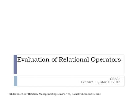 "Evaluation of Relational Operators CS634 Lecture 11, Mar 10 2014 Slides based on ""Database Management Systems"" 3 rd ed, Ramakrishnan and Gehrke."
