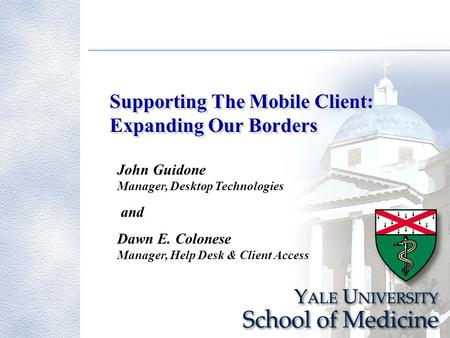 Supporting The Mobile Client: Expanding Our Borders John Guidone Manager, Desktop Technologies and Dawn E. Colonese Manager, Help Desk & Client Access.