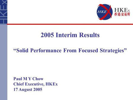 "2005 Interim Results ""Solid Performance From Focused Strategies"" Paul M Y Chow Chief Executive, HKEx 17 August 2005."