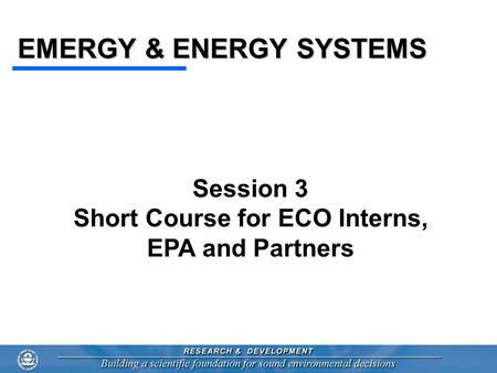 EMERGY & ENERGY <strong>SYSTEMS</strong> Session 3 Short Course for ECO Interns, EPA and Partners.