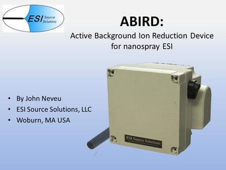 ABIRD: Active Background Ion Reduction Device for nanospray ESI By John Neveu ESI Source Solutions, LLC Woburn, MA USA ESI Source Solutions.