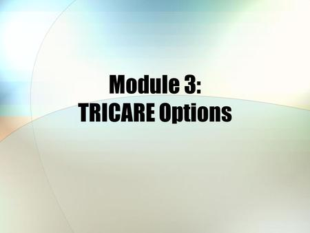 Module 3: TRICARE Options. 2 Module Objectives After this module, you should be able to: Describe some of the key features of the TRICARE Standard, Extra,