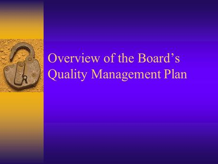 Overview of the Board's Quality Management Plan. Topics in this Session  Quality System Overview  Overview of the contents of the Board's Quality Management.