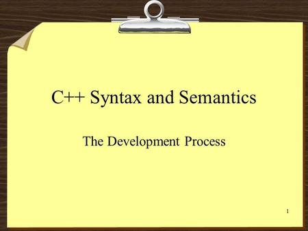 1 C++ Syntax and Semantics The Development Process.