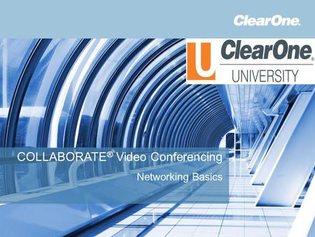 ©2012 ClearOne Communications. Confidential and proprietary. COLLABORATE ® Video Conferencing Networking Basics.
