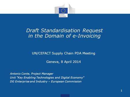 1 Draft Standardisation Request in the Domain of e-Invoicing UN/CEFACT Supply Chain PDA Meeting Geneva, 8 April 2014 Antonio Conte, Project Manager Unit.
