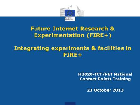 Future Internet Research & Experimentation (FIRE+) Integrating experiments & facilities in FIRE+ H2020-ICT/FET National Contact Points Training 23 October.