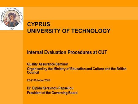 CYPRUS UNIVERSITY OF TECHNOLOGY Internal Evaluation Procedures at CUT Quality Assurance Seminar Organised by the Ministry of Education and Culture and.