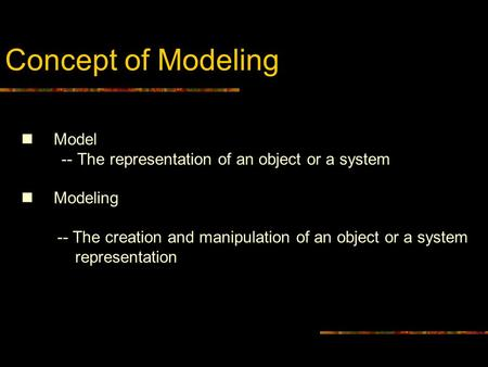 Concept of Modeling Model -- The representation of an object or a system Modeling -- The creation and manipulation of an object or a system representation.