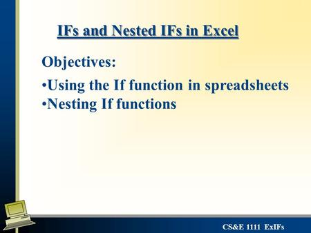 CS&E 1111 ExIFs IFs and Nested IFs in Excel Objectives: Using the If function in spreadsheets Nesting If functions.