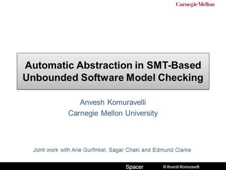 © Anvesh Komuravelli Spacer Automatic Abstraction in SMT-Based Unbounded Software Model Checking Anvesh Komuravelli Carnegie Mellon University Joint work.