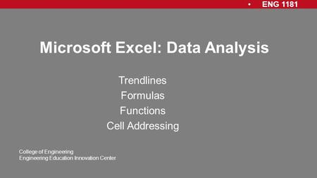 ENG 1181 College of Engineering Engineering Education Innovation Center Microsoft Excel: Data Analysis Trendlines Formulas Functions Cell Addressing.