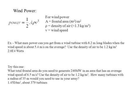 Wind Power: For wind power A = frontal area (πr 2 ) m 2 ρ = density of air (≈1.3 kg/m 3 ) v = wind speed Ex – What max power can you get from a wind turbine.