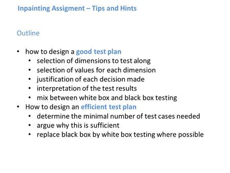 Inpainting Assigment – Tips and Hints Outline how to design a good test plan selection of dimensions to test along selection of values for each dimension.
