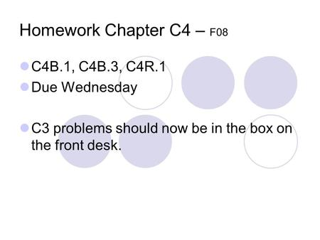 Homework Chapter C4 – F08 C4B.1, C4B.3, C4R.1 Due Wednesday C3 problems should now be in the box on the front desk.