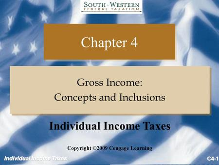 Individual Income Taxes C4-1 Chapter 4 Gross Income: Concepts and Inclusions Gross Income: Concepts and Inclusions Copyright ©2009 Cengage Learning Individual.