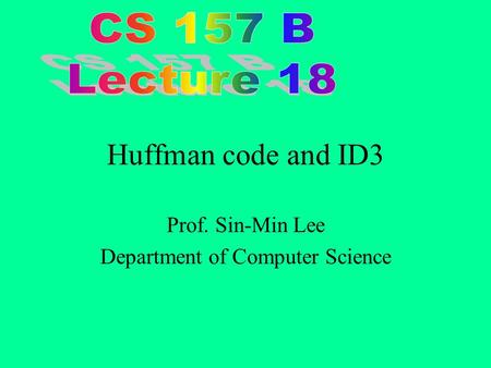 Huffman code and ID3 Prof. Sin-Min Lee Department of Computer Science.