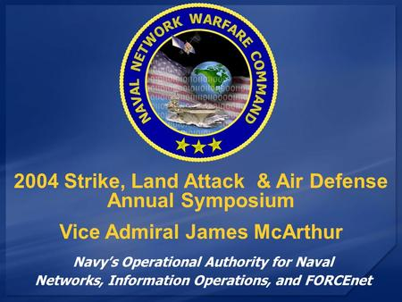 Navy's Operational Authority for Naval Networks, Information Operations, and FORCEnet 2004 Strike, Land Attack & Air Defense Annual Symposium Vice Admiral.