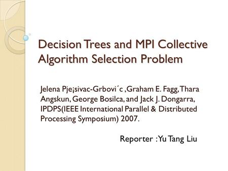 Decision Trees and MPI Collective Algorithm Selection Problem Jelena Pje¡sivac-Grbovi´c,Graham E. Fagg, Thara Angskun, George Bosilca, and Jack J. Dongarra,
