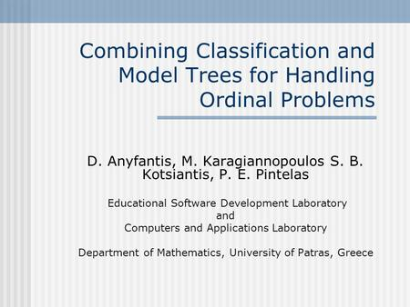 Combining Classification and Model Trees for Handling Ordinal Problems D. Anyfantis, M. Karagiannopoulos S. B. Kotsiantis, P. E. Pintelas Educational Software.