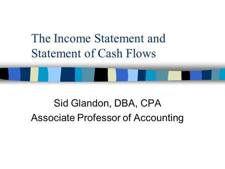 The Income Statement and Statement of Cash Flows Sid Glandon, DBA, CPA Associate Professor of Accounting.