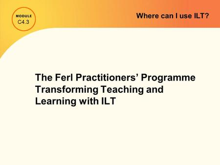 The Ferl Practitioners' Programme Transforming Teaching and Learning with ILT C4.3 Where can I use ILT?
