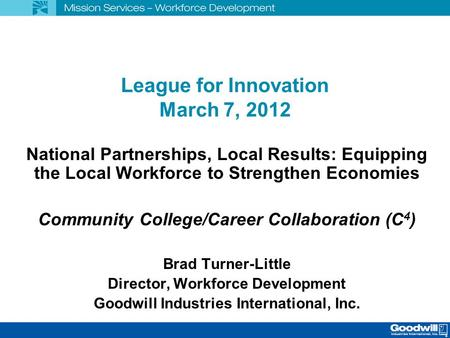 League for Innovation March 7, 2012 National Partnerships, Local Results: Equipping the Local Workforce to Strengthen Economies Community College/Career.