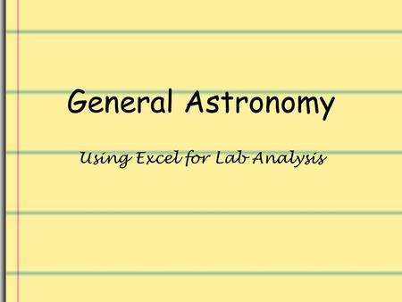General Astronomy Using Excel for Lab Analysis. Introduction Being able to use a spreadsheet to help in analysis of any laboratory work is a very useful.