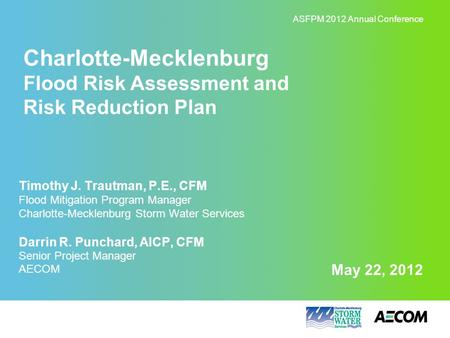 May 22, 2012 Charlotte-Mecklenburg Flood Risk Assessment and Risk Reduction Plan ASFPM 2012 Annual Conference Timothy J. Trautman, P.E., CFM Flood Mitigation.