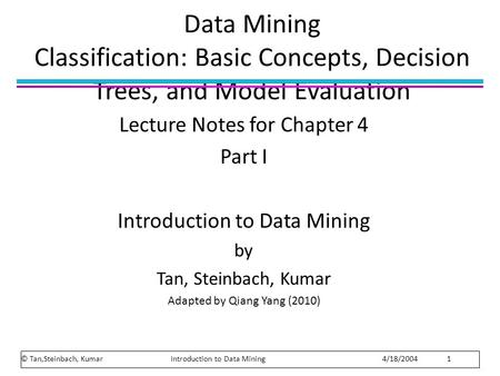 Data Mining Classification: Basic Concepts, Decision Trees, and Model Evaluation Lecture Notes for Chapter 4 Part I Introduction to Data Mining by Tan,
